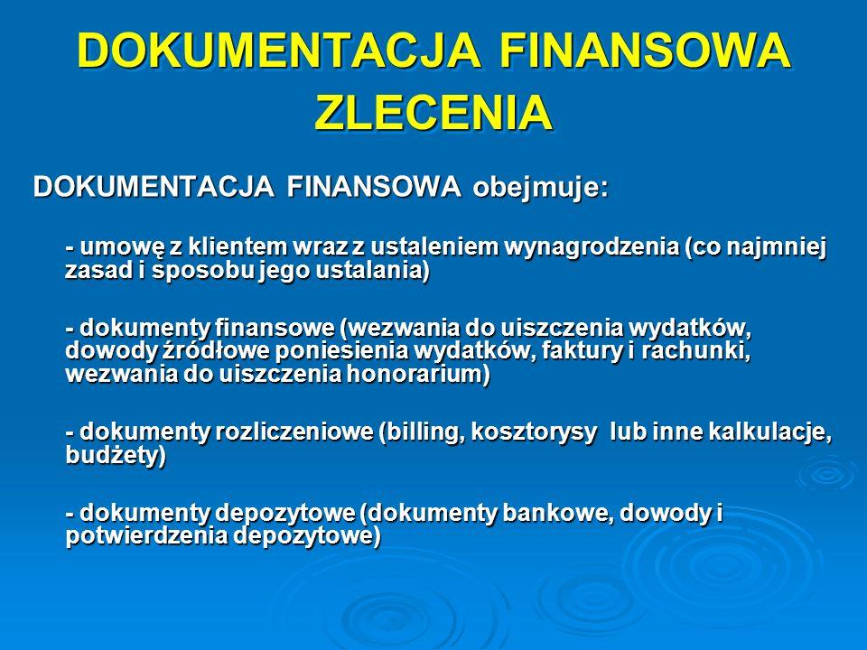 DOKUMENTACJA FINANSOWA ZLECENIA DOKUMENTACJA FINANSOWA obejmuje: - umowę z klientem wraz z ustaleniem wynagrodzenia (co najmniej zasad i sposobu jego ustalania) - dokumenty finansowe (wezwania do uiszczenia wydatków, dowody źródłowe poniesienia wydatków, faktury i rachunki, wezwania do uiszczenia honorarium) - dokumenty rozliczeniowe (billing, kosztorysy lub inne kalkulacje, budżety) - dokumenty depozytowe (dokumenty bankowe, dowody i potwierdzenia depozytowe)