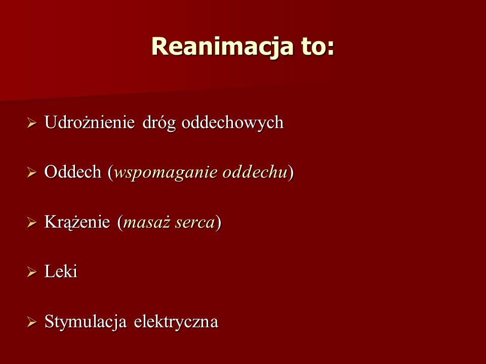 Reanimacja to: Udrożnienie dróg oddechowych Udrożnienie dróg oddechowych Oddech (wspomaganie oddechu) Oddech (wspomaganie oddechu) Krążenie (masaż serca) Krążenie (masaż serca) Leki Leki Stymulacja elektryczna Stymulacja elektryczna