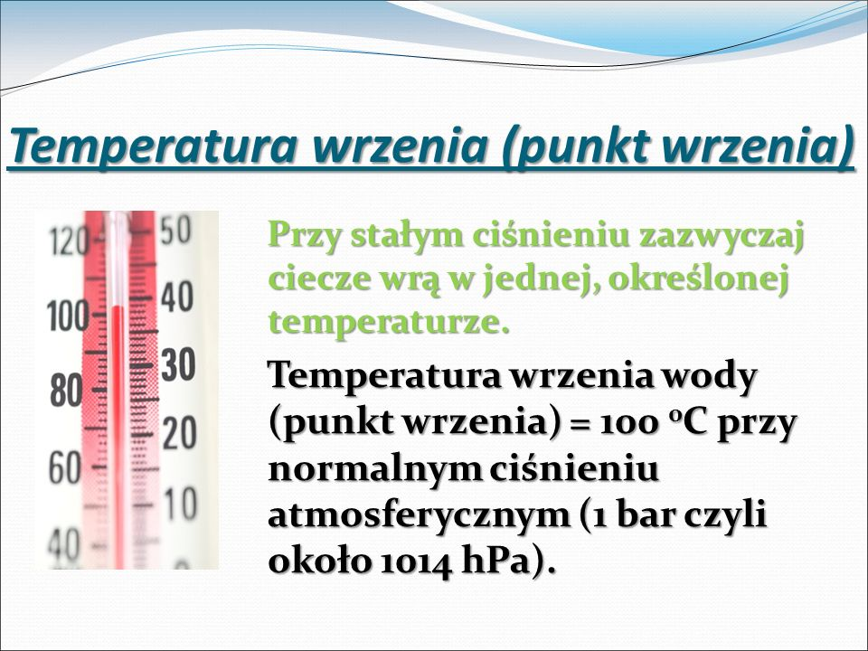 Temperatura wrzenia (punkt wrzenia) Przy stałym ciśnieniu zazwyczaj ciecze wrą w jednej, określonej temperaturze. Temperatura wrzenia wody (punkt wrze