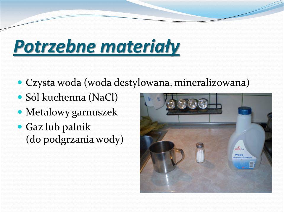 Potrzebne materiały Czysta woda (woda destylowana, mineralizowana) Sól kuchenna (NaCl) Metalowy garnuszek Gaz lub palnik (do podgrzania wody)