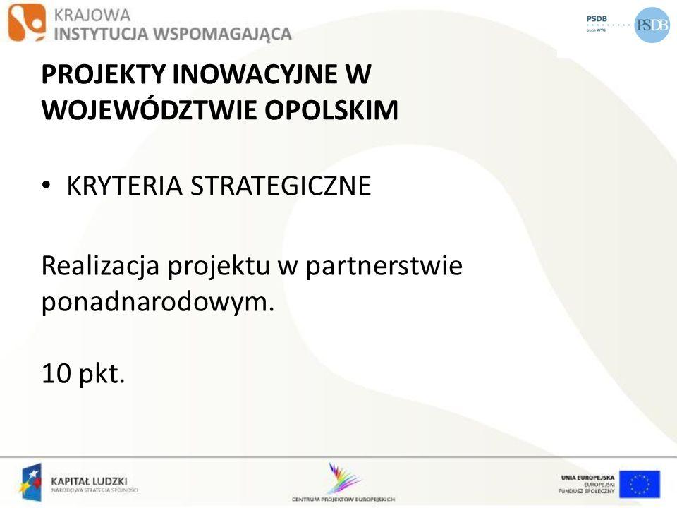 PROJEKTY INOWACYJNE W WOJEWÓDZTWIE OPOLSKIM KRYTERIA STRATEGICZNE Realizacja projektu w partnerstwie ponadnarodowym. 10 pkt.