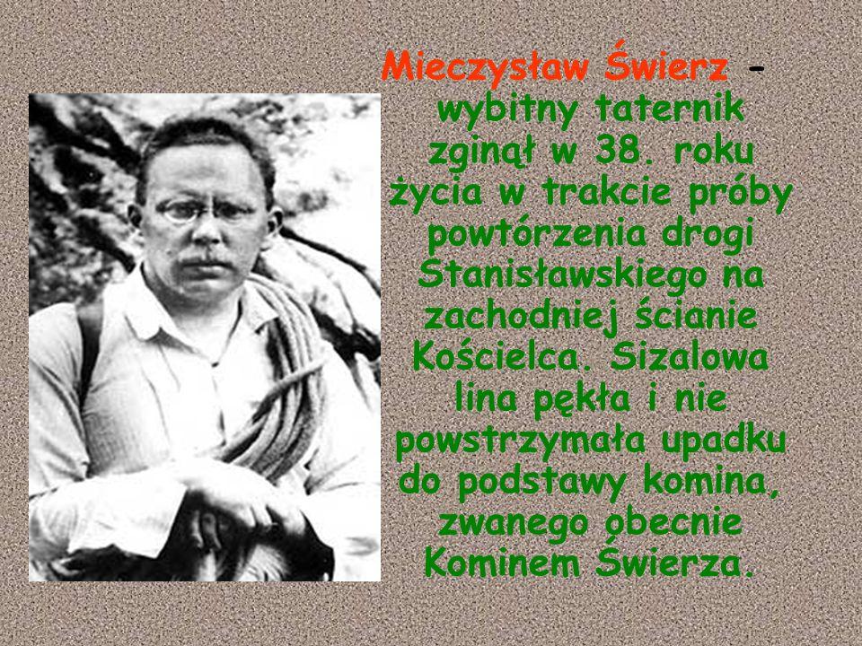 Mieczysław Świerz - wybitny taternik zginął w 38. roku życia w trakcie próby powtórzenia drogi Stanisławskiego na zachodniej ścianie Kościelca. Sizalo