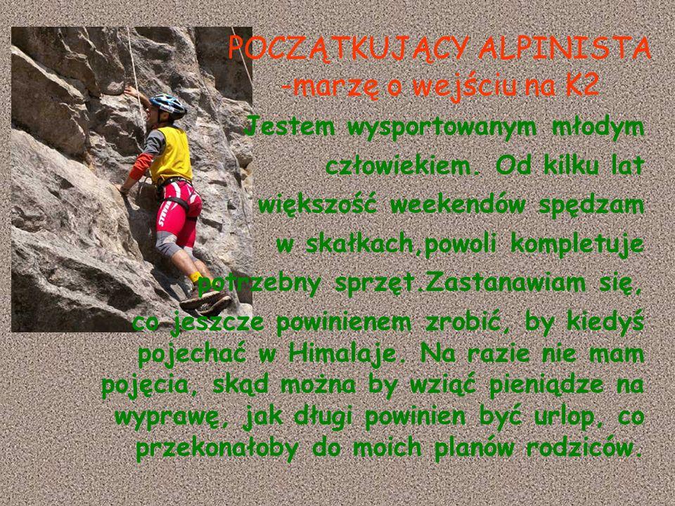 POCZĄTKUJĄCY ALPINISTA -marzę o wejściu na K2 Jestem wysportowanym młodym człowiekiem. Od kilku lat większość weekendów spędzam w skałkach,powoli komp