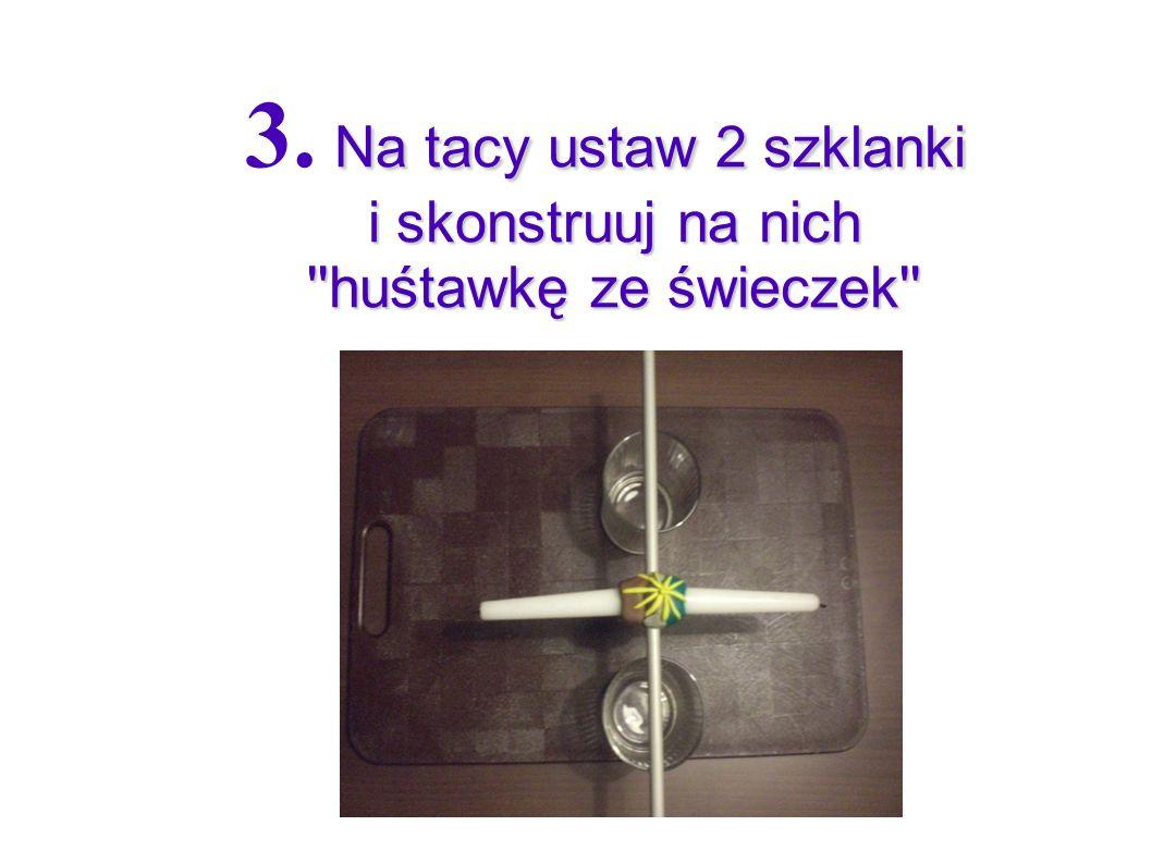 Na tacy ustaw 2 szklanki i skonstruuj na nich ''huśtawkę ze świeczek'' 3. Na tacy ustaw 2 szklanki i skonstruuj na nich ''huśtawkę ze świeczek''