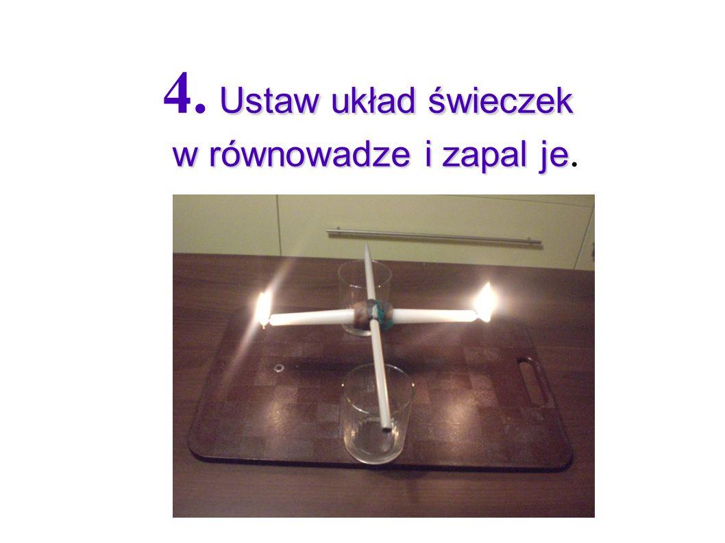 Ustaw układ świeczek w równowadze i zapal je 4. Ustaw układ świeczek w równowadze i zapal je.