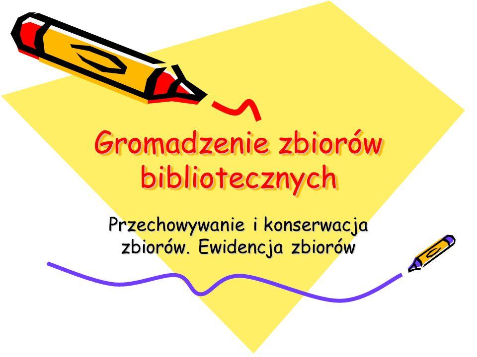 Gromadzenie zbiorów bibliotecznych Gromadzenie zbiorów bibliotecznych Przechowywanie i konserwacja zbiorów. Ewidencja zbiorów