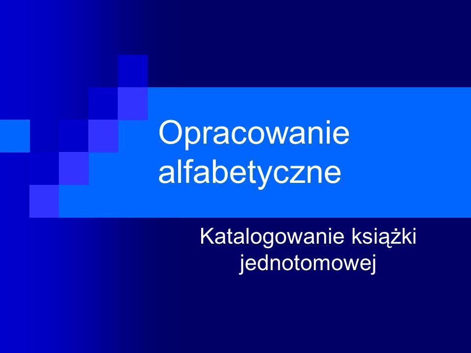 Opracowanie alfabetyczne Katalogowanie książki jednotomowej