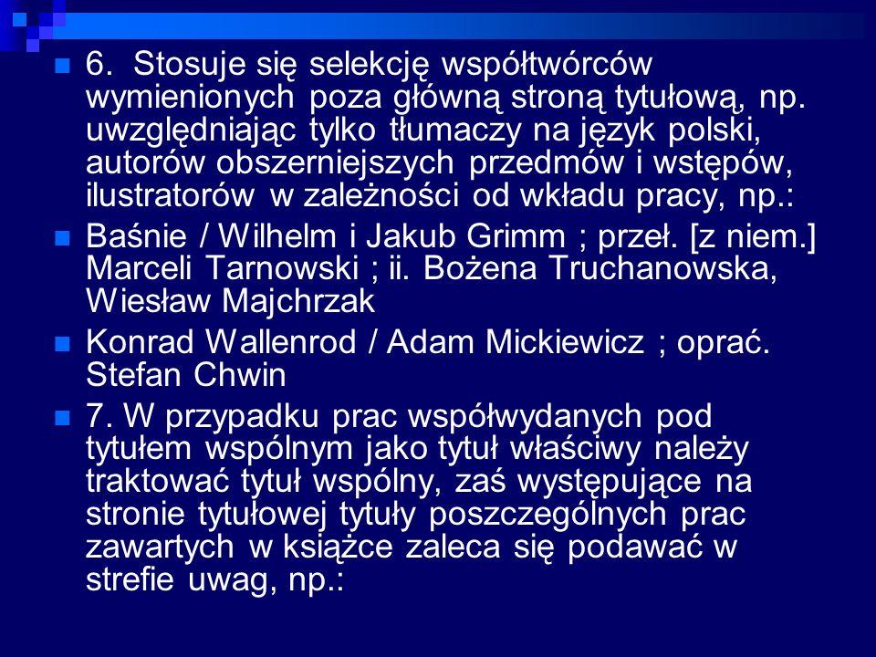 6. Stosuje się selekcję współtwórców wymienionych poza główną stroną tytułową, np. uwzględniając tylko tłumaczy na język polski, autorów obszerniejszy