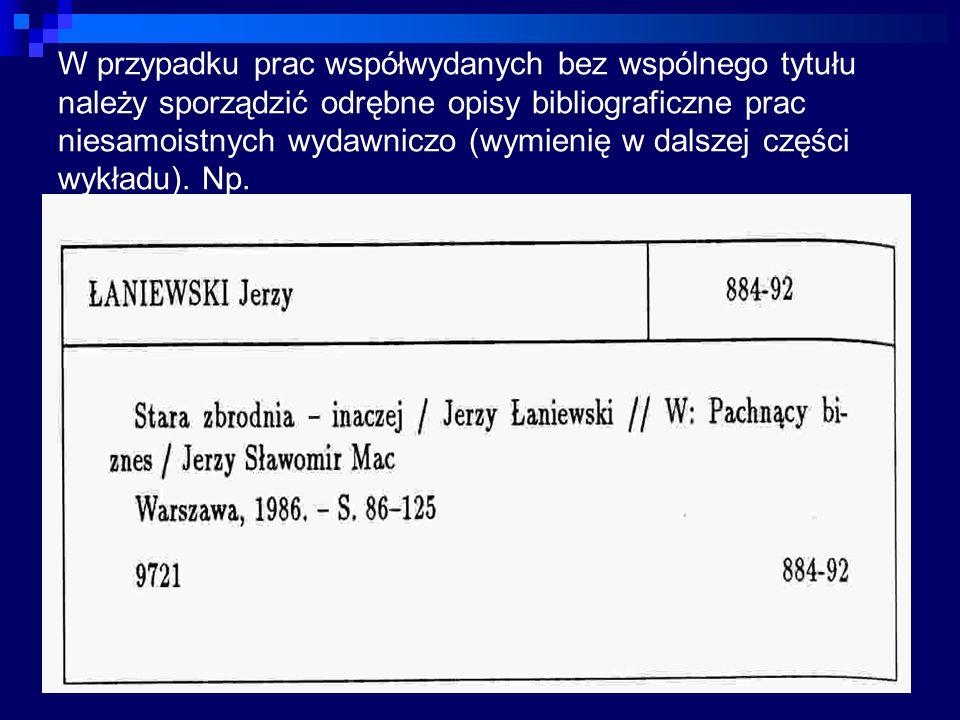 W przypadku prac współwydanych bez wspólnego tytułu należy sporządzić odrębne opisy bibliograficzne prac niesamoistnych wydawniczo (wymienię w dalszej