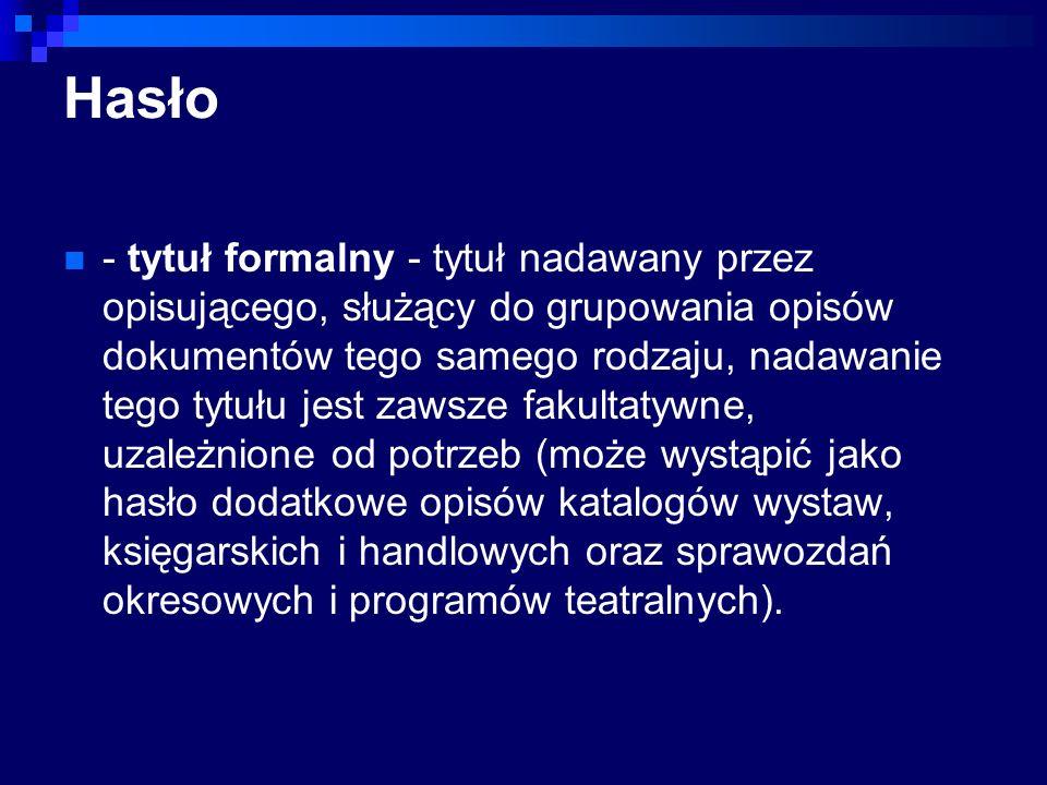 Hasło - tytuł formalny - tytuł nadawany przez opisującego, służący do grupowania opisów dokumentów tego samego rodzaju, nadawanie tego tytułu jest zaw