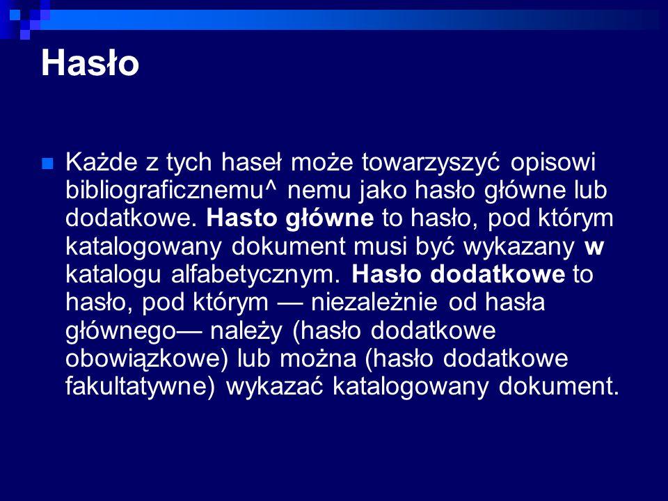 Hasło Każde z tych haseł może towarzyszyć opisowi bibliograficznemu^ nemu jako hasło główne lub dodatkowe. Hasto główne to hasło, pod którym katalogow
