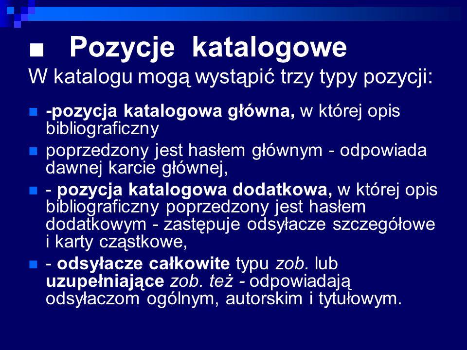 Pozycje katalogowe W katalogu mogą wystąpić trzy typy pozycji: -pozycja katalogowa główna, w której opis bibliograficzny poprzedzony jest hasłem główn