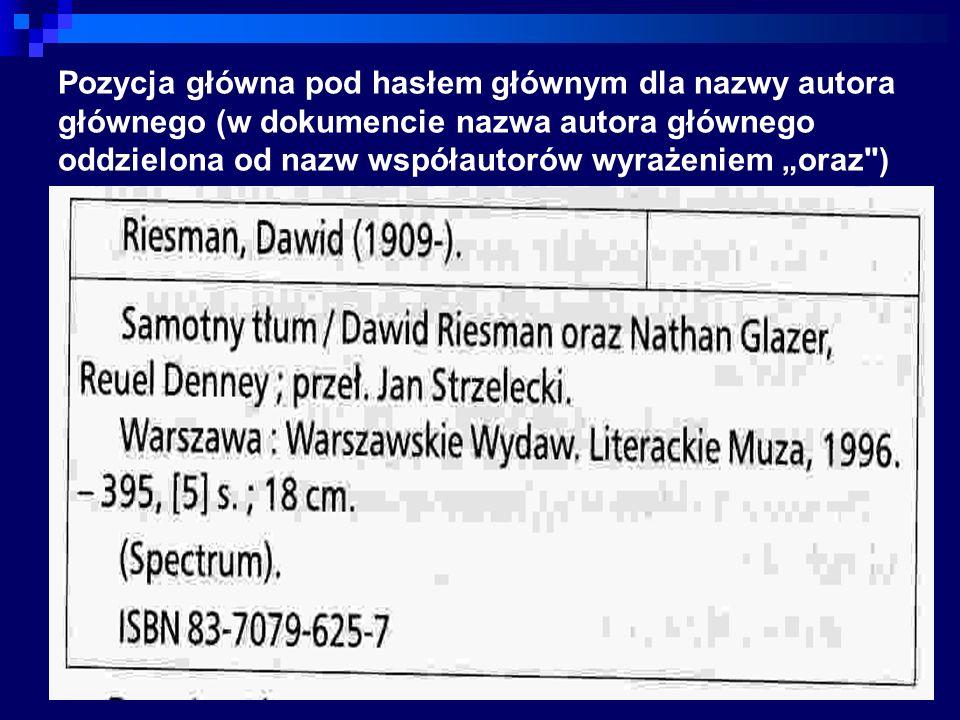 Pozycja główna pod hasłem głównym dla nazwy autora głównego (w dokumencie nazwa autora głównego oddzielona od nazw współautorów wyrażeniem oraz )