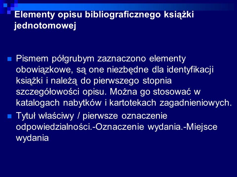Elementy opisu bibliograficznego książki jednotomowej Pismem półgrubym zaznaczono elementy obowiązkowe, są one niezbędne dla identyfikacji książki i należą do pierwszego stopnia szczegółowości opisu.