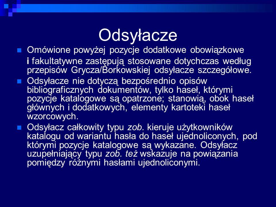 Odsyłacze Omówione powyżej pozycje dodatkowe obowiązkowe i fakultatywne zastępują stosowane dotychczas według przepisów Grycza/Borkowskiej odsyłacze szczegółowe.