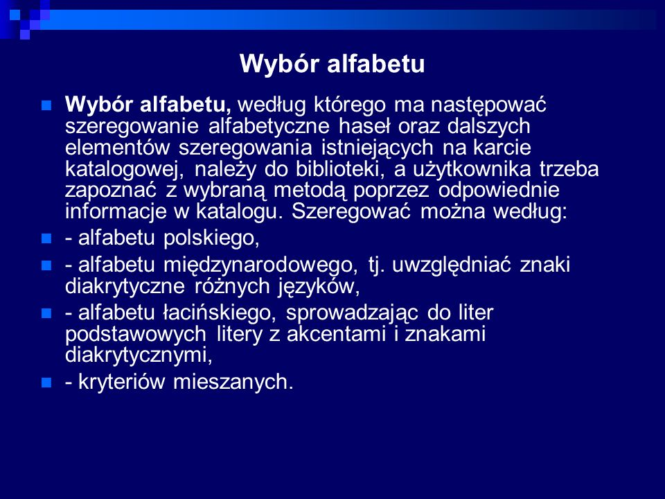 Wybór alfabetu Wybór alfabetu, według którego ma następować szeregowanie alfabetyczne haseł oraz dalszych elementów szeregowania istniejących na karcie katalogowej, należy do biblioteki, a użytkownika trzeba zapoznać z wybraną metodą poprzez odpowiednie informacje w katalogu.
