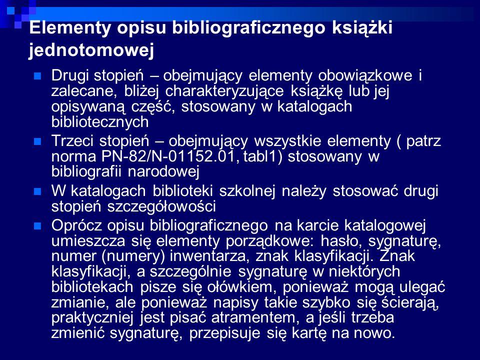 Elementy opisu bibliograficznego książki jednotomowej Drugi stopień – obejmujący elementy obowiązkowe i zalecane, bliżej charakteryzujące książkę lub jej opisywaną część, stosowany w katalogach bibliotecznych Trzeci stopień – obejmujący wszystkie elementy ( patrz norma PN-82/N-01152.01, tabl1) stosowany w bibliografii narodowej W katalogach biblioteki szkolnej należy stosować drugi stopień szczegółowości Oprócz opisu bibliograficznego na karcie katalogowej umieszcza się elementy porządkowe: hasło, sygnaturę, numer (numery) inwentarza, znak klasyfikacji.