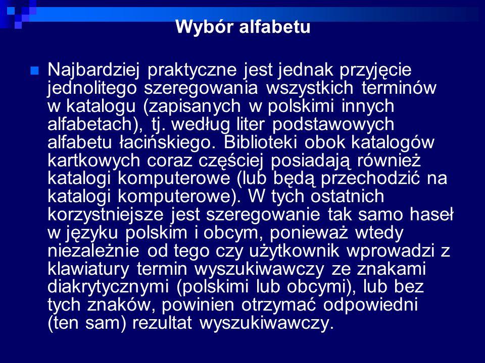Wybór alfabetu Najbardziej praktyczne jest jednak przyjęcie jednolitego szeregowania wszystkich terminów w katalogu (zapisanych w polskimi innych alfabetach), tj.