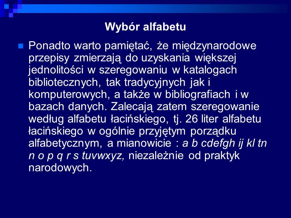 Wybór alfabetu Ponadto warto pamiętać, że międzynarodowe przepisy zmierzają do uzyskania większej jednolitości w szeregowaniu w katalogach biblioteczn