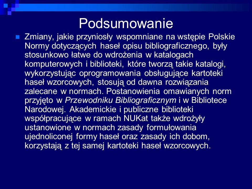 Podsumowanie Zmiany, jakie przyniosły wspomniane na wstępie Polskie Normy dotyczących haseł opisu bibliograficznego, były stosunkowo łatwe do wdrożenia w katalogach komputerowych i biblioteki, które tworzą takie katalogi, wykorzystując oprogramowania obsługujące kartoteki haseł wzorcowych, stosują od dawna rozwiązania zalecane w normach.