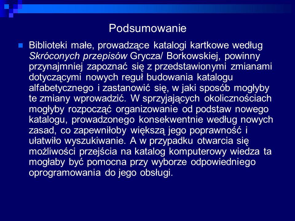 Podsumowanie Biblioteki małe, prowadzące katalogi kartkowe według Skróconych przepisów Grycza/ Borkowskiej, powinny przynajmniej zapoznać się z przedstawionymi zmianami dotyczącymi nowych reguł budowania katalogu alfabetycznego i zastanowić się, w jaki sposób mogłyby te zmiany wprowadzić.