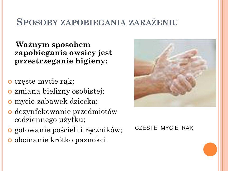 S POSOBY ZAPOBIEGANIA ZARAŻENIU Ważnym sposobem zapobiegania owsicy jest przestrzeganie higieny: częste mycie rąk; zmiana bielizny osobistej; mycie za