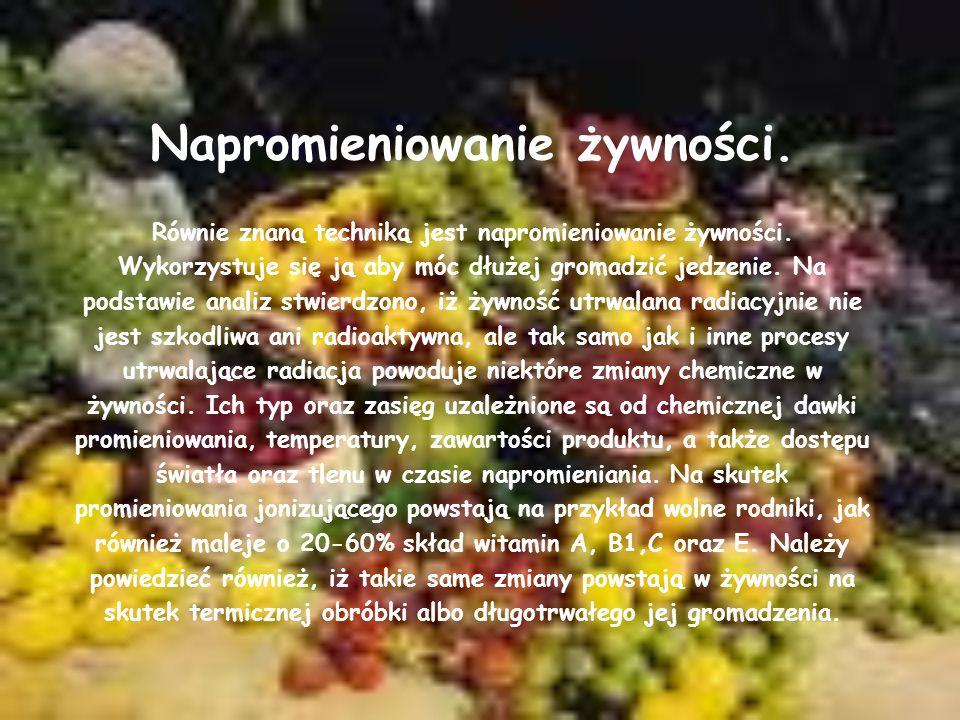 Napromieniowanie żywności. Równie znaną techniką jest napromieniowanie żywności. Wykorzystuje się ją aby móc dłużej gromadzić jedzenie. Na podstawie a