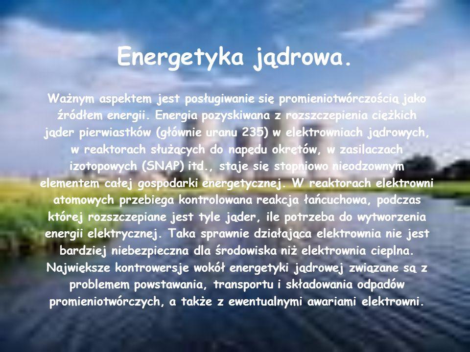 Energetyka jądrowa. Ważnym aspektem jest posługiwanie się promieniotwórczością jako źródłem energii. Energia pozyskiwana z rozszczepienia ciężkich jąd
