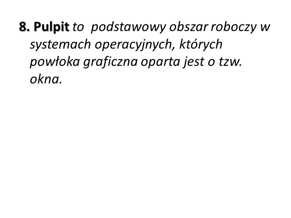 8. Pulpit 8. Pulpit to podstawowy obszar roboczy w systemach operacyjnych, których powłoka graficzna oparta jest o tzw. okna.