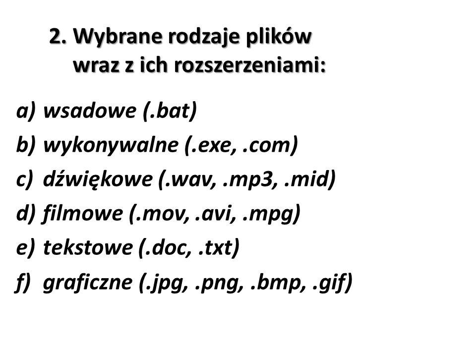 2. Wybrane rodzaje plików wraz z ich rozszerzeniami: a)wsadowe (.bat) b)wykonywalne (.exe,.com) c)dźwiękowe (.wav,.mp3,.mid) d)filmowe (.mov,.avi,.mpg