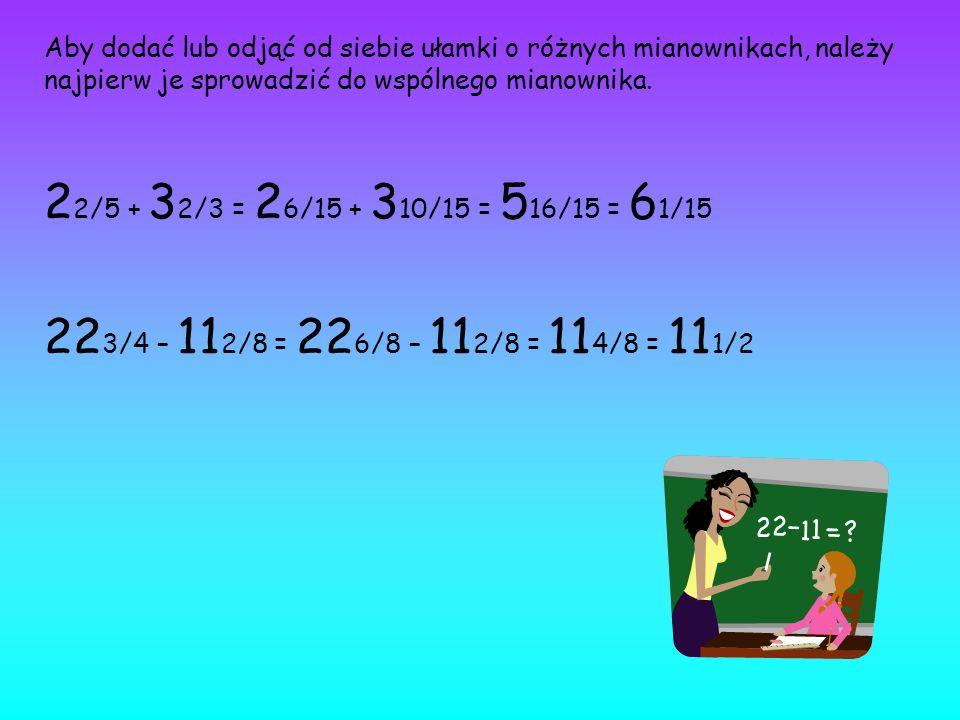 Aby dodać lub odjąć od siebie ułamki o różnych mianownikach, należy najpierw je sprowadzić do wspólnego mianownika. 2 2/5 + 3 2/3 = 2 6/15 + 3 10/15 =