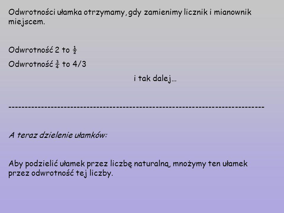 Odwrotności ułamka otrzymamy, gdy zamienimy licznik i mianownik miejscem. Odwrotność 2 to ½ Odwrotność ¾ to 4/3 i tak dalej… -------------------------