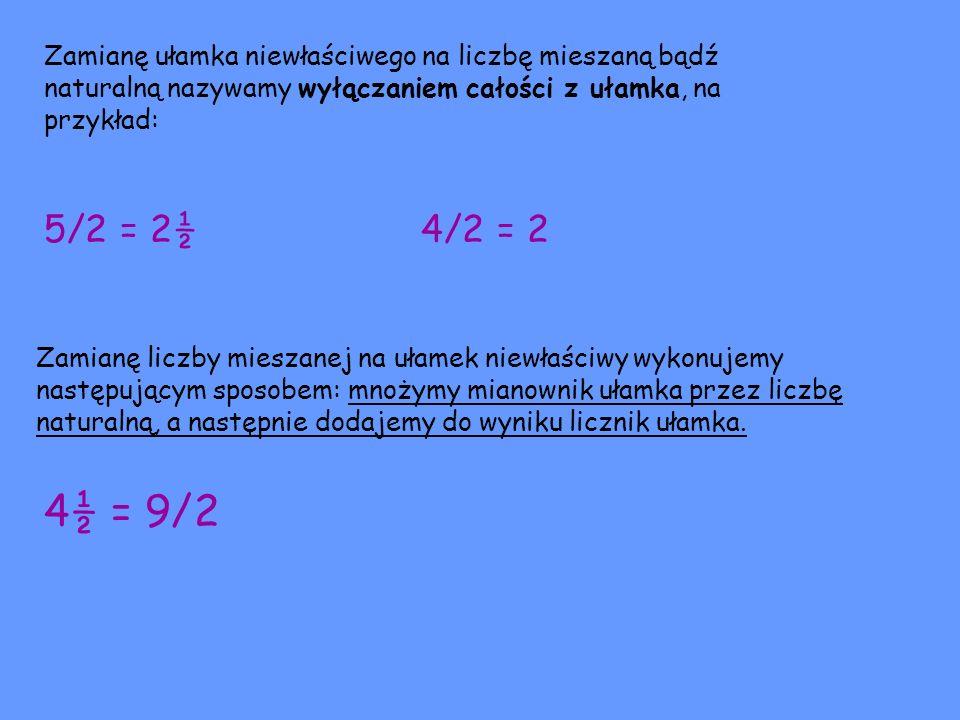 Zamianę ułamka niewłaściwego na liczbę mieszaną bądź naturalną nazywamy wyłączaniem całości z ułamka, na przykład: 5/2 = 2½ 4/2 = 2 Zamianę liczby mie