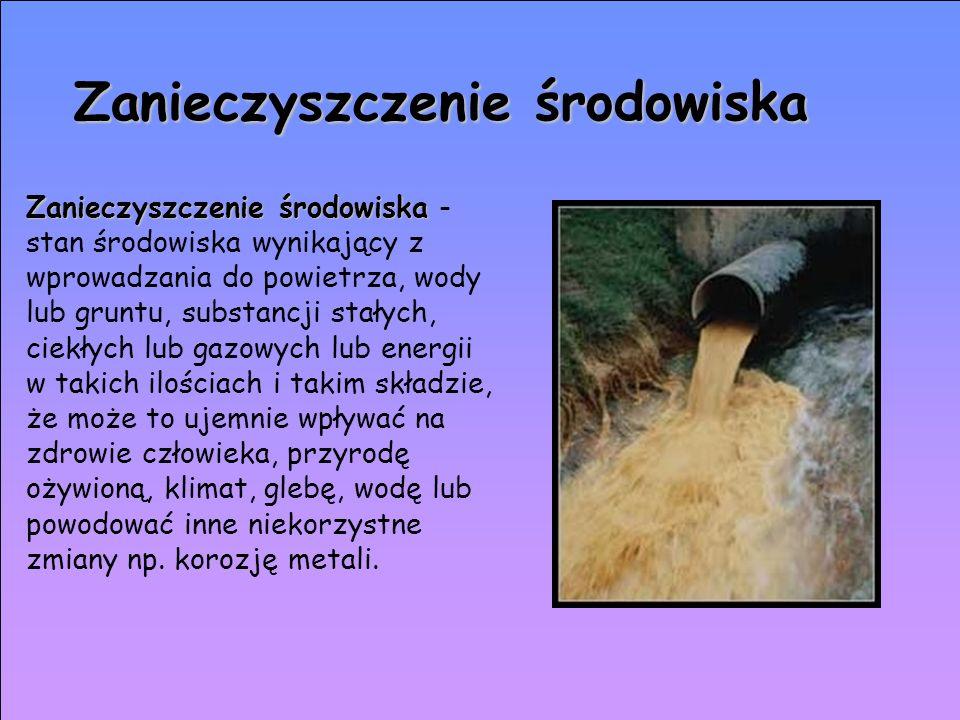 Zanieczyszczenie środowiska Zanieczyszczenie środowiska środowiska - stan środowiska wynikający z wprowadzania do powietrza, wody lub gruntu, substanc