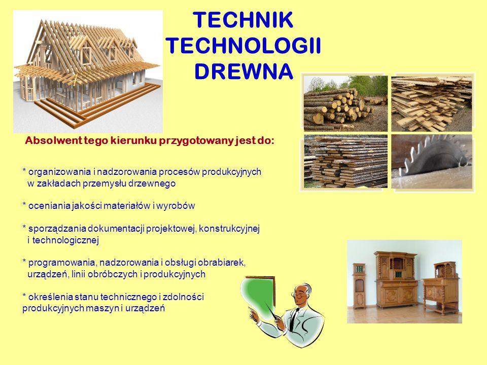 TECHNIK TECHNOLOGII DREWNA Absolwent tego kierunku przygotowany jest do: * organizowania i nadzorowania procesów produkcyjnych w zakładach przemysłu d