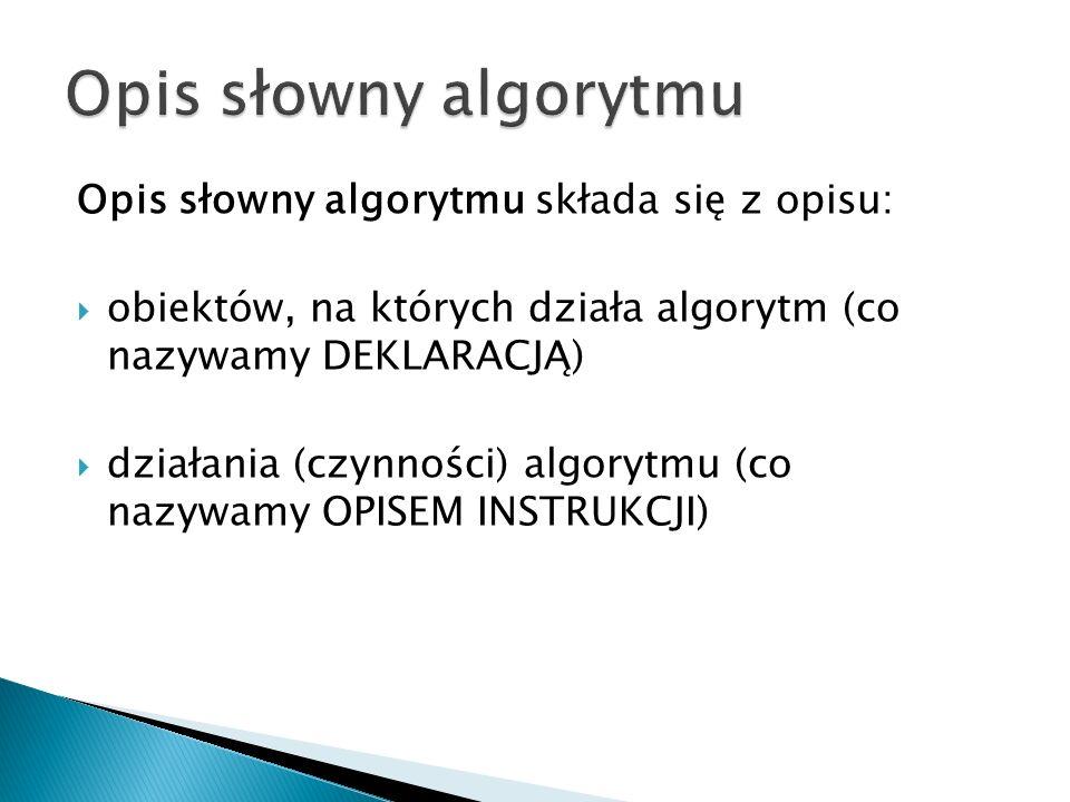 Opis słowny algorytmu składa się z opisu: obiektów, na których działa algorytm (co nazywamy DEKLARACJĄ) działania (czynności) algorytmu (co nazywamy O