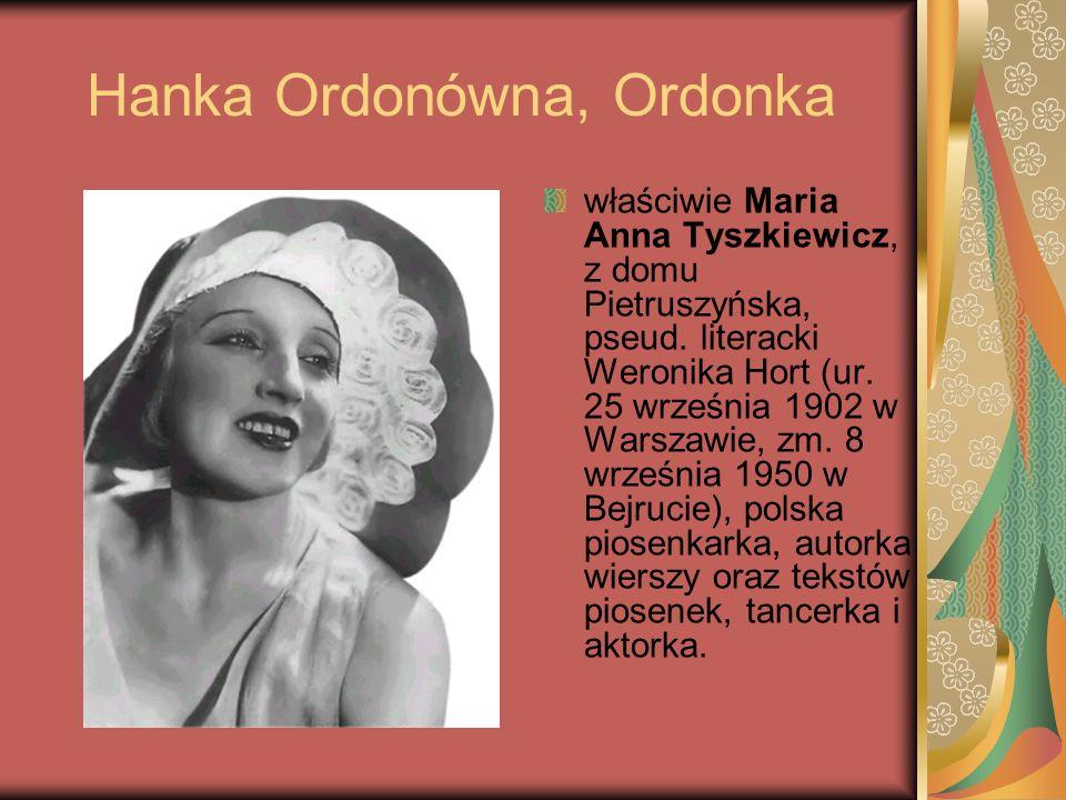 Hanka Ordonówna, Ordonka właściwie Maria Anna Tyszkiewicz, z domu Pietruszyńska, pseud. literacki Weronika Hort (ur. 25 września 1902 w Warszawie, zm.