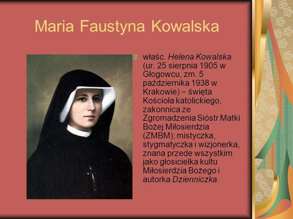 Maria Faustyna Kowalska właśc. Helena Kowalska (ur. 25 sierpnia 1905 w Głogowcu, zm. 5 października 1938 w Krakowie) święta Kościoła katolickiego, zak