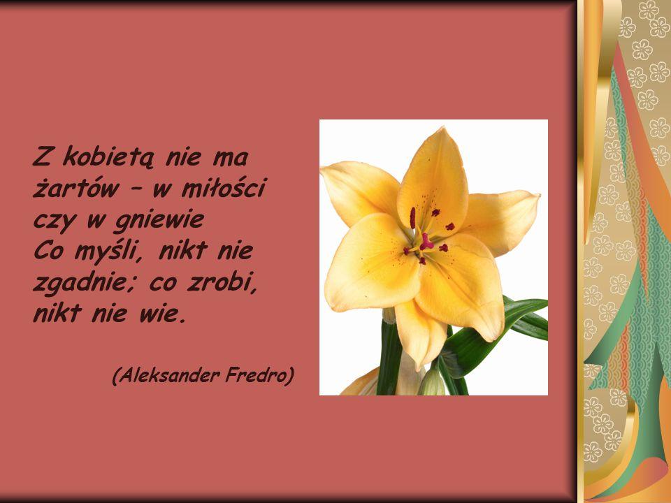 Z kobietą nie ma żartów – w miłości czy w gniewie Co myśli, nikt nie zgadnie; co zrobi, nikt nie wie. (Aleksander Fredro)