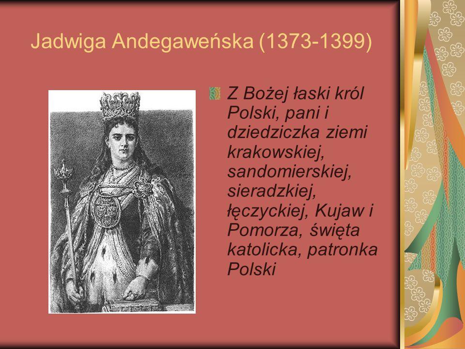 Jadwiga Andegaweńska (1373-1399) Z Bożej łaski król Polski, pani i dziedziczka ziemi krakowskiej, sandomierskiej, sieradzkiej, łęczyckiej, Kujaw i Pom
