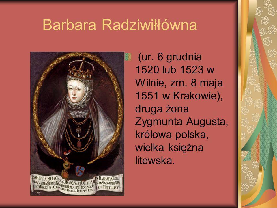 Barbara Radziwiłłówna (ur. 6 grudnia 1520 lub 1523 w Wilnie, zm. 8 maja 1551 w Krakowie), druga żona Zygmunta Augusta, królowa polska, wielka księżna