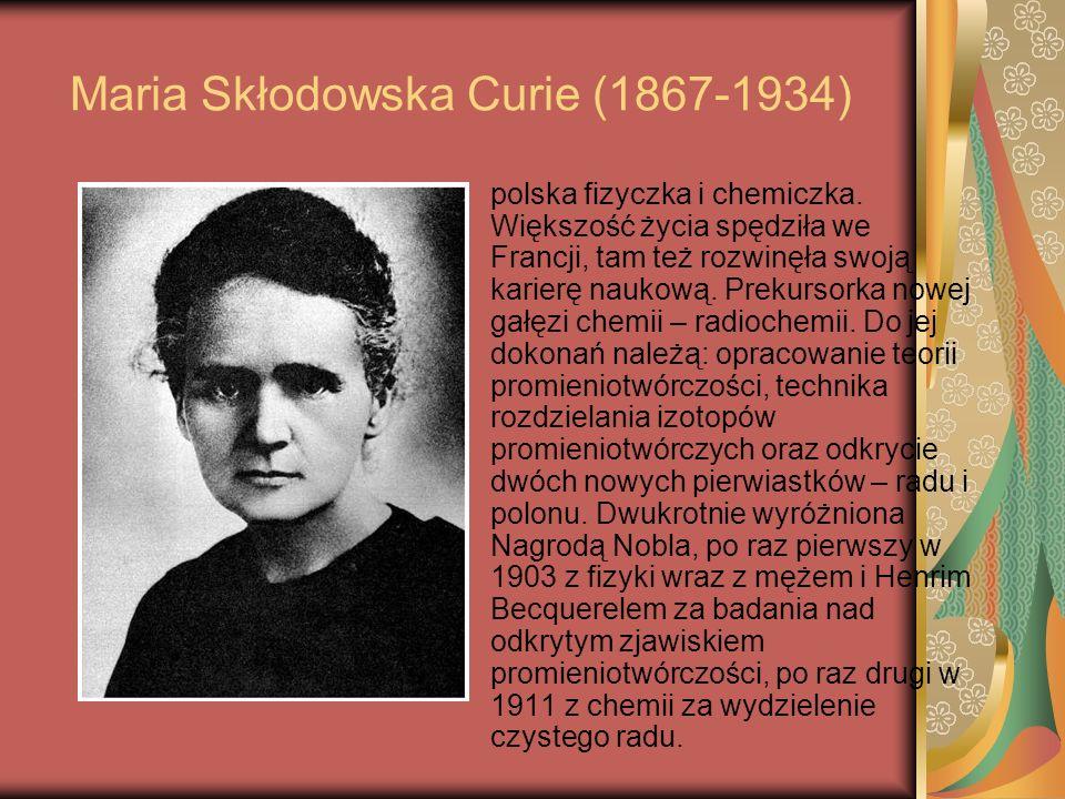 Maria Skłodowska Curie (1867-1934) polska fizyczka i chemiczka. Większość życia spędziła we Francji, tam też rozwinęła swoją karierę naukową. Prekurso