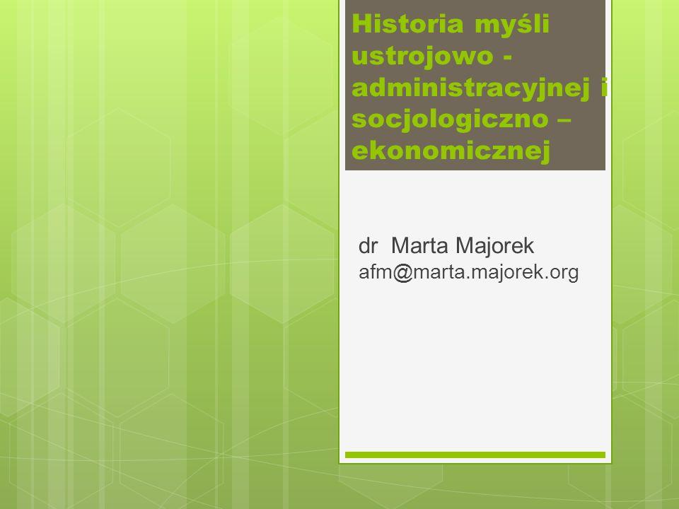 dr Marta Majorek afm@marta.majorek.org Historia myśli ustrojowo - administracyjnej i socjologiczno – ekonomicznej