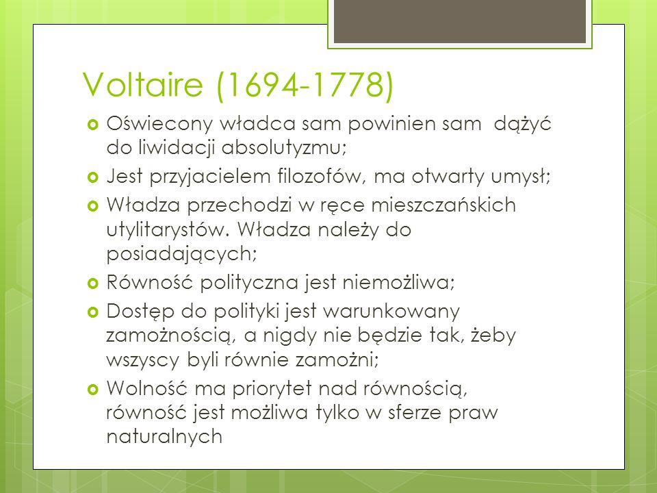 Voltaire (1694-1778) Oświecony władca sam powinien sam dążyć do liwidacji absolutyzmu; Jest przyjacielem filozofów, ma otwarty umysł; Władza przechodzi w ręce mieszczańskich utylitarystów.
