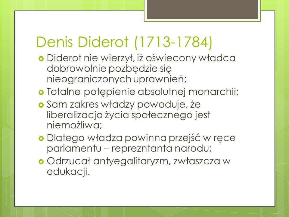 Denis Diderot (1713-1784) Diderot nie wierzył, iż oświecony władca dobrowolnie pozbędzie się nieograniczonych uprawnień; Totalne potępienie absolutnej monarchii; Sam zakres władzy powoduje, że liberalizacja życia społecznego jest niemożliwa; Dlatego władza powinna przejść w ręce parlamentu – reprezntanta narodu; Odrzucał antyegalitaryzm, zwłaszcza w edukacji.