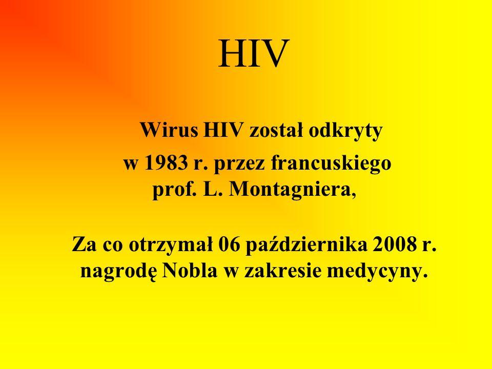 HIV Wirus HIV został odkryty w 1983 r. przez francuskiego prof. L. Montagniera, Za co otrzymał 06 października 2008 r. nagrodę Nobla w zakresie medycy