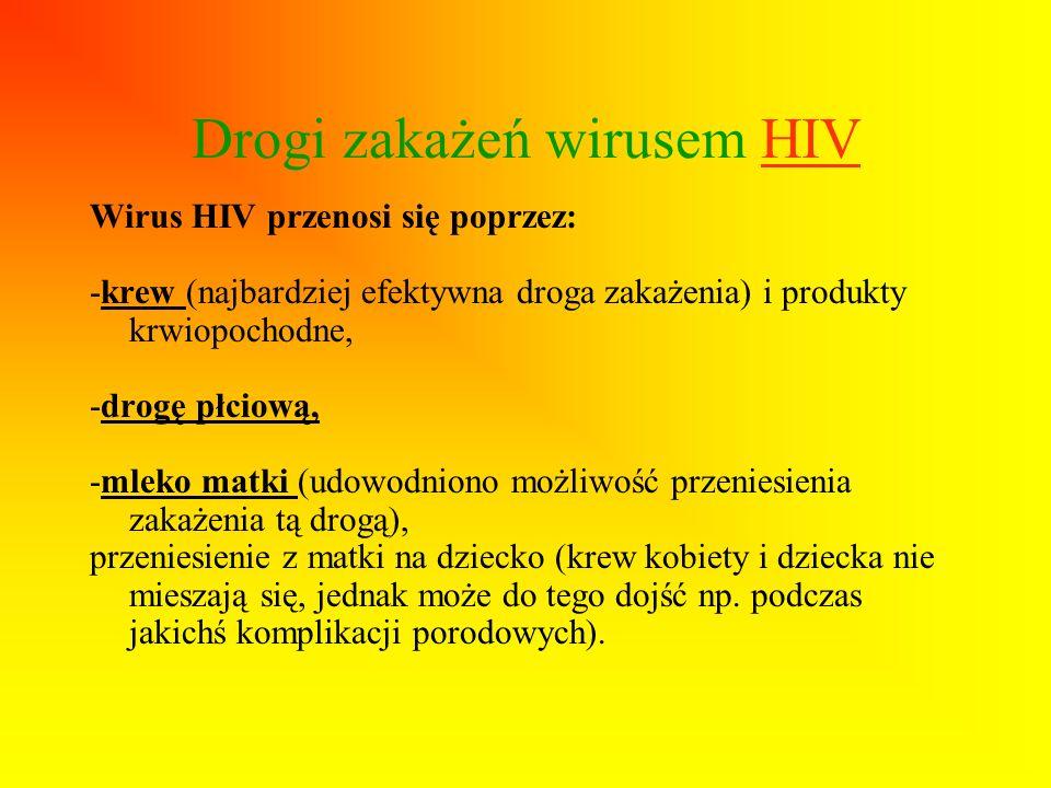 Drogi zakażeń wirusem HIV Wirus HIV przenosi się poprzez: -krew (najbardziej efektywna droga zakażenia) i produkty krwiopochodne, -drogę płciową, -mle