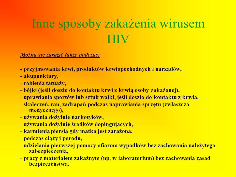 Inne sposoby zakażenia wirusem HIV Można się zarazić także podczas: - przyjmowania krwi, produktów krwiopochodnych i narządów, - akupunktury, - robien