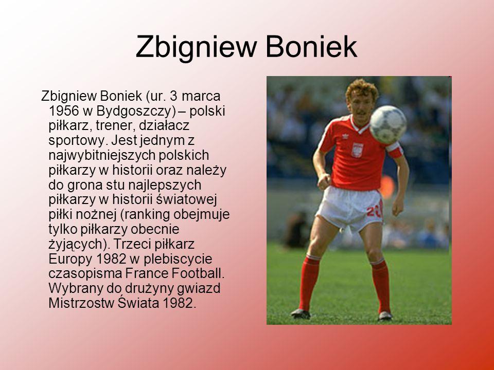 Zbigniew Boniek Zbigniew Boniek (ur. 3 marca 1956 w Bydgoszczy) – polski piłkarz, trener, działacz sportowy. Jest jednym z najwybitniejszych polskich
