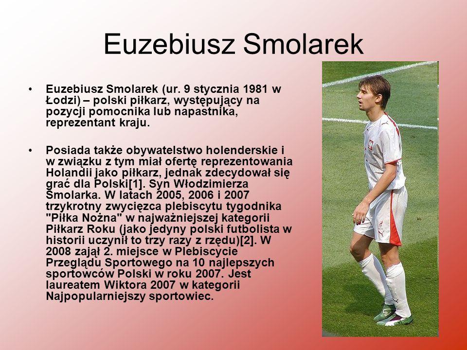 Euzebiusz Smolarek Euzebiusz Smolarek (ur. 9 stycznia 1981 w Łodzi) – polski piłkarz, występujący na pozycji pomocnika lub napastnika, reprezentant kr